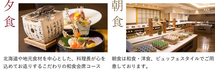 夕食北海道や地元食材を中心とした、料理長が心を込めてお造りするこだわりの和食会席コース 朝食朝食は和食・洋食、ビュッフェスタイルでご用意しております。