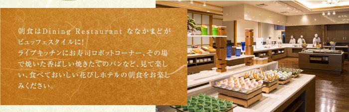 朝食はDining Restaurant ななかまどがビュッフェスタイルに!ライブキッチンにお寿司ロボットコーナー、その場で焼いた香ばしい焼きたてのパンなど、見て楽しい、食べておいしい花びしホテルの朝食をお楽しみください。