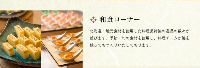 和食コーナー 北海道・地元食材を使用した料理長特製の逸品の数々が並びます。季節・旬の食材を使用し、料理チームが腕を競っておつくりいたしております。